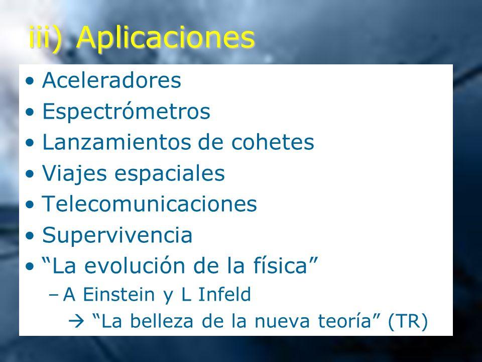 iii) Aplicaciones Aceleradores Espectrómetros Lanzamientos de cohetes Viajes espaciales Telecomunicaciones Supervivencia La evolución de la física –A