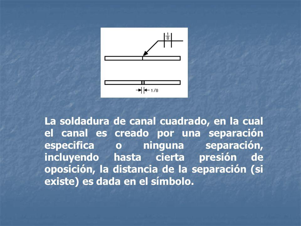 La soldadura de canal cuadrado, en la cual el canal es creado por una separación especifica o ninguna separación, incluyendo hasta cierta presión de o