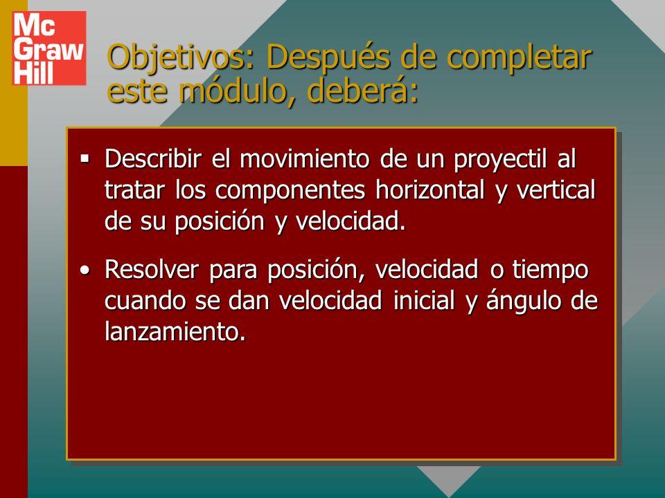 Objetivos: Después de completar este módulo, deberá: Describir el movimiento de un proyectil al tratar los componentes horizontal y vertical de su posición y velocidad.