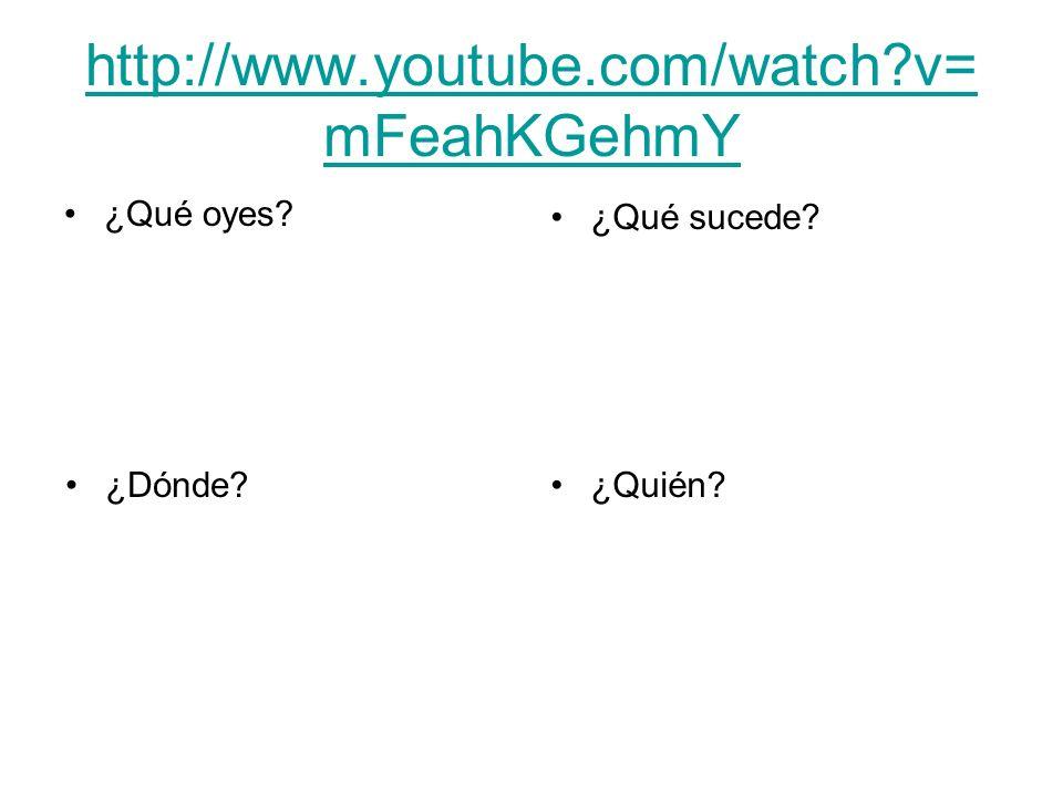 http://www.youtube.com/watch?v= mFeahKGehmY ¿Qué oyes? ¿Qué sucede? ¿Dónde?¿Quién?