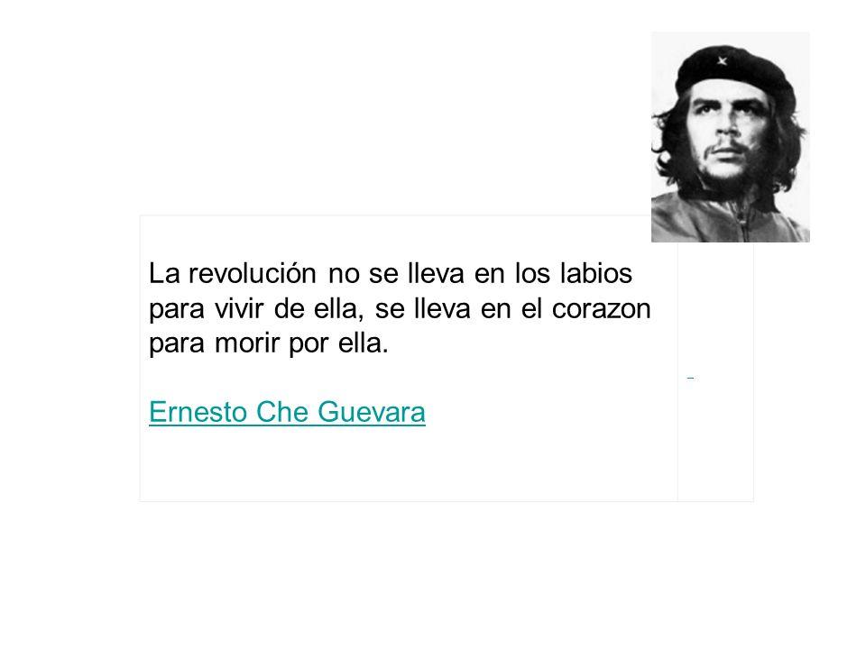La revolución no se lleva en los labios para vivir de ella, se lleva en el corazon para morir por ella. Ernesto Che Guevara Ernesto Che Guevara