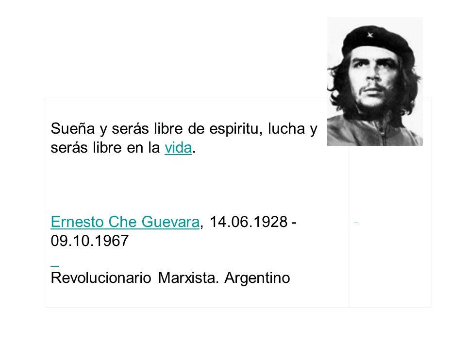 Sueña y serás libre de espiritu, lucha y serás libre en la vida. Ernesto Che Guevara, 14.06.1928 - 09.10.1967vida Ernesto Che Guevara Revolucionario M
