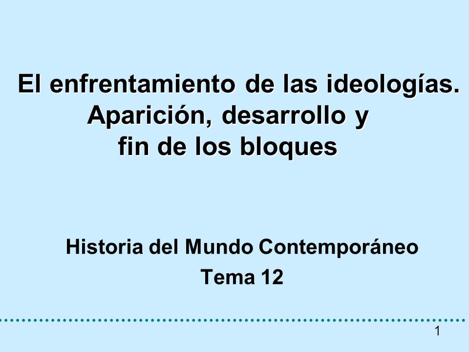 1 El enfrentamiento de las ideologías. Aparición, desarrollo y fin de los bloques El enfrentamiento de las ideologías. Aparición, desarrollo y fin de