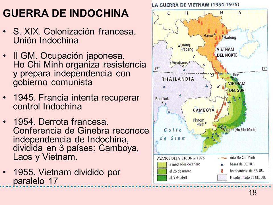 18 GUERRA DE INDOCHINA S. XIX. Colonización francesa. Unión Indochina II GM. Ocupación japonesa. Ho Chi Minh organiza resistencia y prepara independen