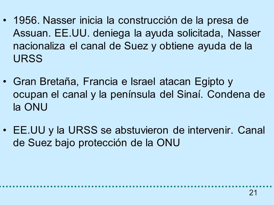 21 1956. Nasser inicia la construcción de la presa de Assuan. EE.UU. deniega la ayuda solicitada, Nasser nacionaliza el canal de Suez y obtiene ayuda