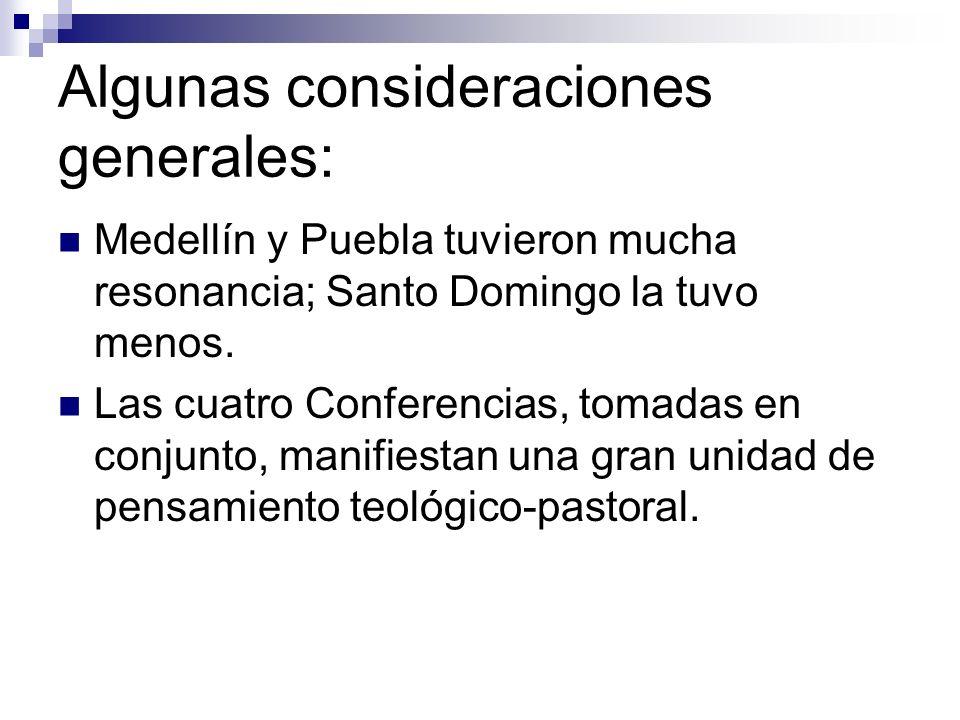 Algunas consideraciones generales: Medellín y Puebla tuvieron mucha resonancia; Santo Domingo la tuvo menos. Las cuatro Conferencias, tomadas en conju