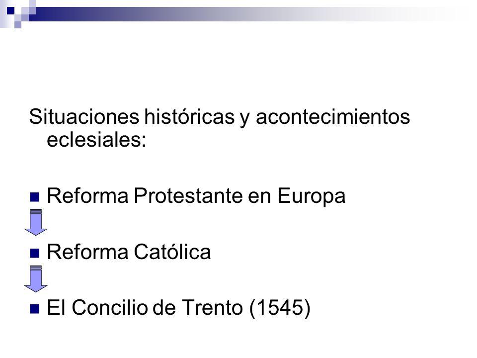 Situaciones históricas y acontecimientos eclesiales: Reforma Protestante en Europa Reforma Católica El Concilio de Trento (1545)