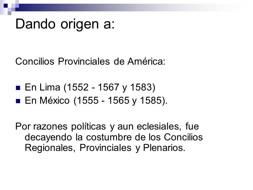 Dando origen a: Concilios Provinciales de América: En Lima (1552 - 1567 y 1583) En México (1555 - 1565 y 1585). Por razones políticas y aun eclesiales