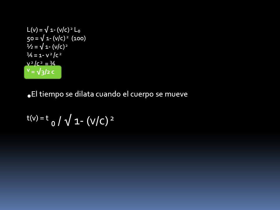L(v) = 1- (v/c) 2 L 50 = 1- (v/c) 2 (100) ½ = 1- (v/c) 2 ¼ = 1- v 2 /c 2 v 2 /c 2 = ¾ V = 3/2 c El tiempo se dilata cuando el cuerpo se mueve t(v) = t / 1- (v/c) 2