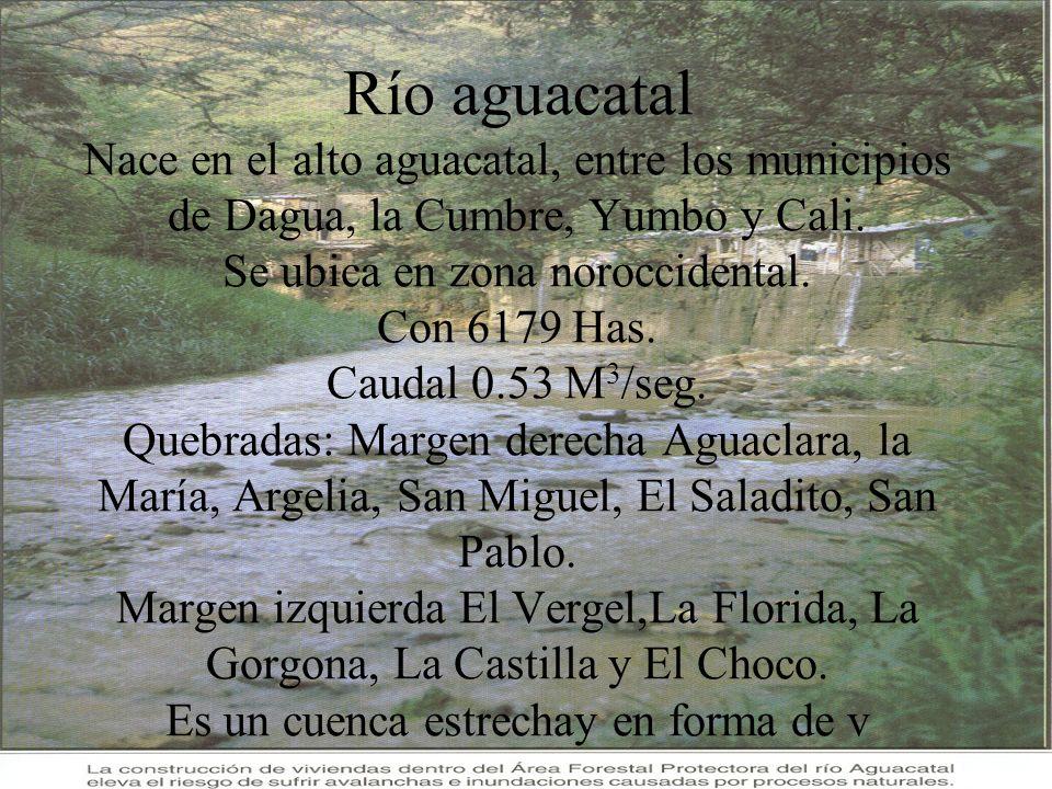 Río aguacatal Nace en el alto aguacatal, entre los municipios de Dagua, la Cumbre, Yumbo y Cali. Se ubica en zona noroccidental. Con 6179 Has. Caudal