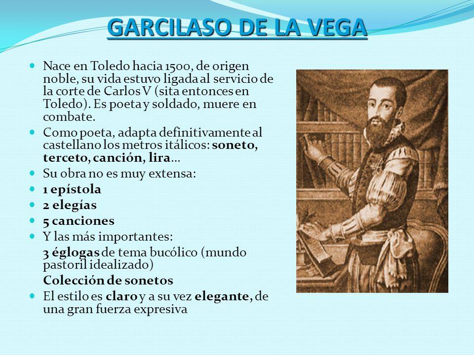 GARCILASO DE LA VEGA Nace en Toledo hacia 1500, de origen noble, su vida estuvo ligada al servicio de la corte de Carlos V (sita entonces en Toledo).