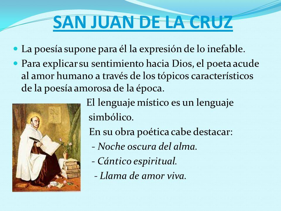 SAN JUAN DE LA CRUZ La poesía supone para él la expresión de lo inefable. Para explicar su sentimiento hacia Dios, el poeta acude al amor humano a tra