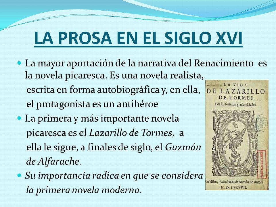 LA PROSA EN EL SIGLO XVI La mayor aportación de la narrativa del Renacimiento es la novela picaresca. Es una novela realista, escrita en forma autobio