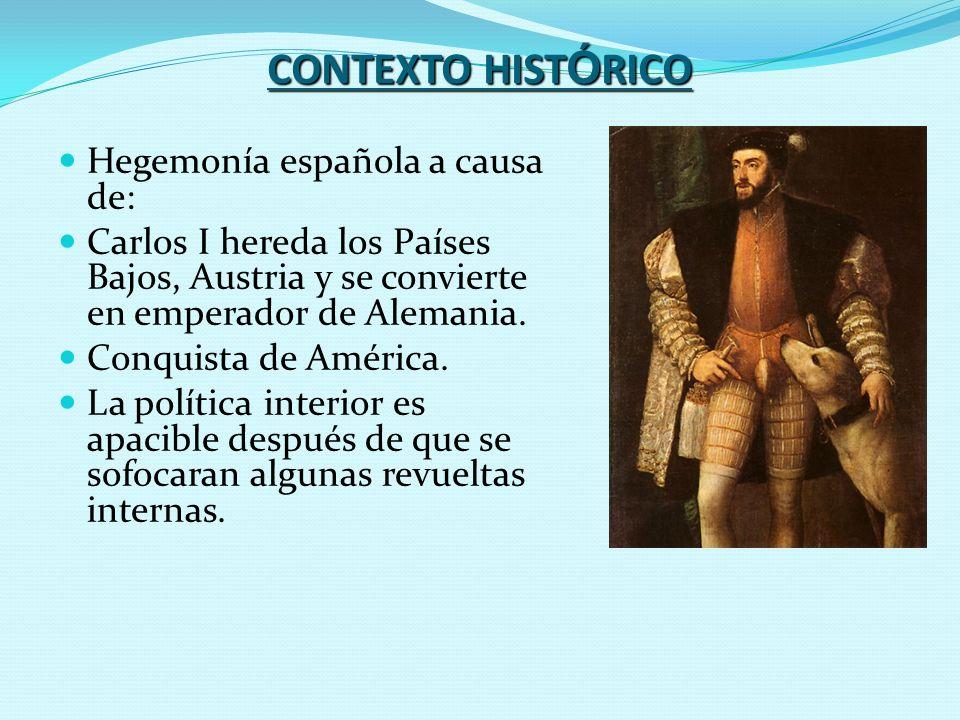 CONTEXTO HIST Ó RICO Hegemonía española a causa de: Carlos I hereda los Países Bajos, Austria y se convierte en emperador de Alemania. Conquista de Am