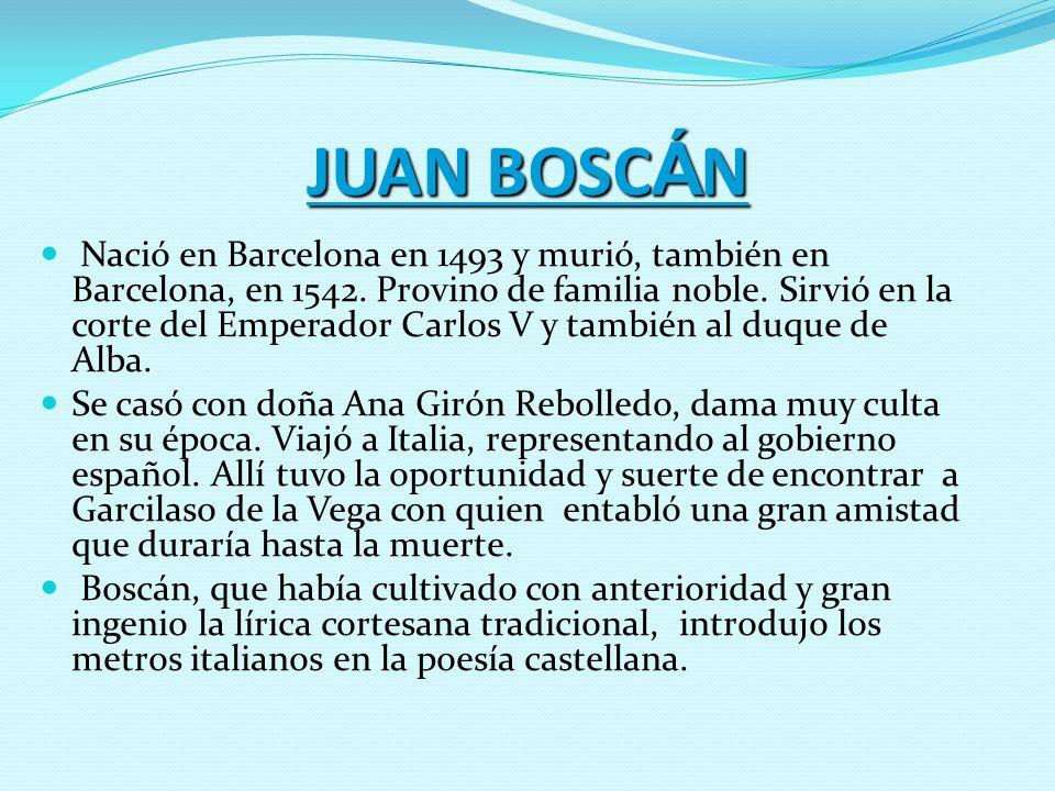 JUAN BOSC Á N Nació en Barcelona en 1493 y murió, también en Barcelona, en 1542. Provino de familia noble. Sirvió en la corte del Emperador Carlos V y