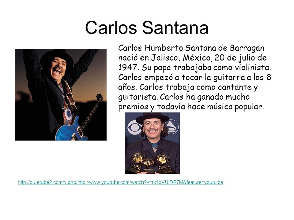 Carlos Santana http://quietube2.com/v.php/http://www.youtube.com/watch?v=rk1bVUlDR7M&feature=youtu.be Carlos Humberto Santana de Barragan nació en Jal