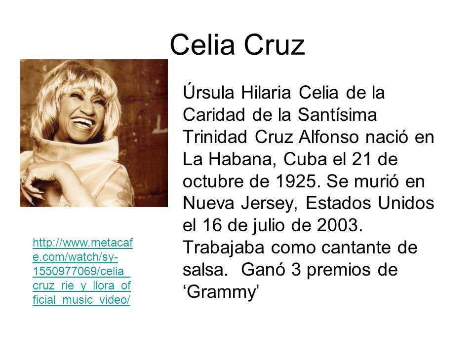 Celia Cruz Úrsula Hilaria Celia de la Caridad de la Santísima Trinidad Cruz Alfonso nació en La Habana, Cuba el 21 de octubre de 1925. Se murió en Nue