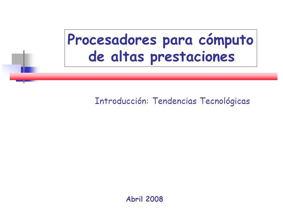 Abril 2008 Procesadores para cómputo de altas prestaciones Introducción: Tendencias Tecnológicas