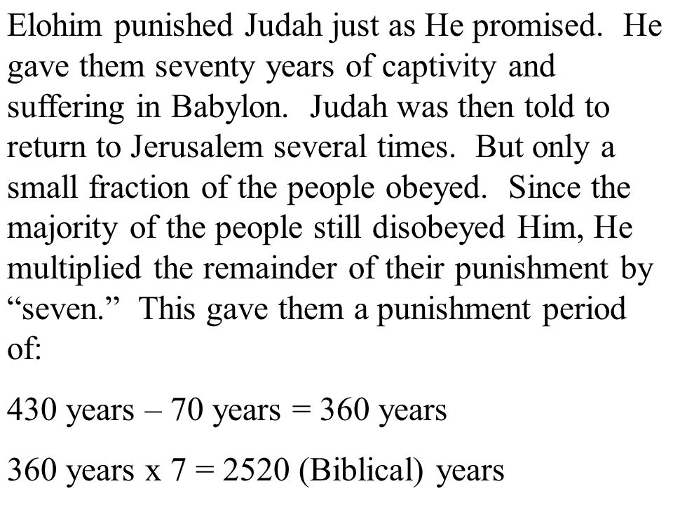 Elohim punished Judah just as He promised. He gave them seventy years of captivity and suffering in Babylon. Judah was then told to return to Jerusale
