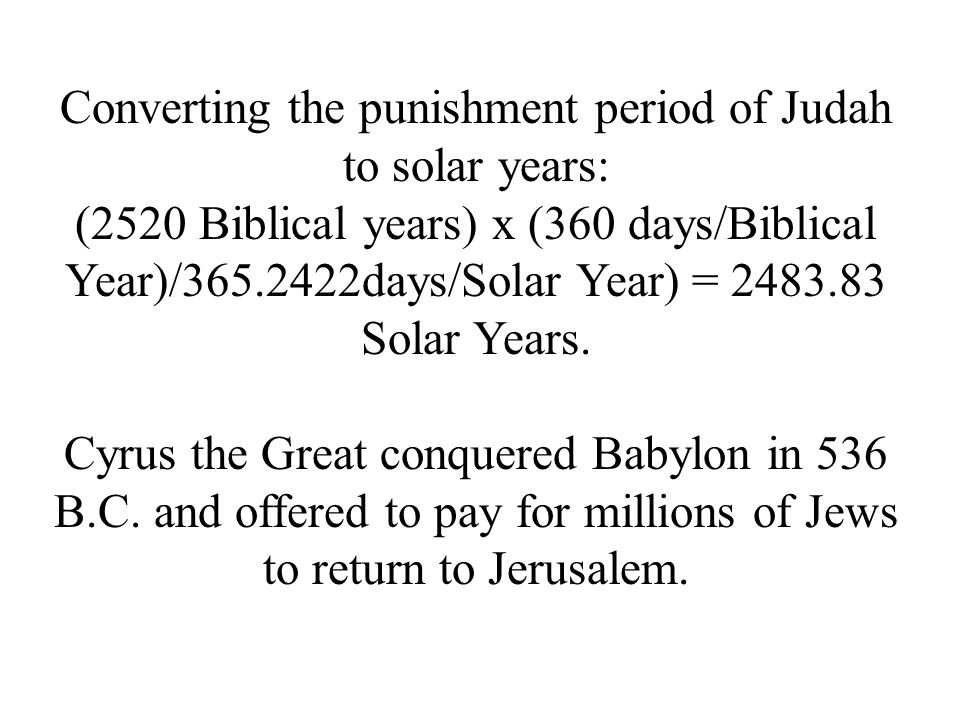 Converting the punishment period of Judah to solar years: (2520 Biblical years) x (360 days/Biblical Year)/365.2422days/Solar Year) = 2483.83 Solar Ye