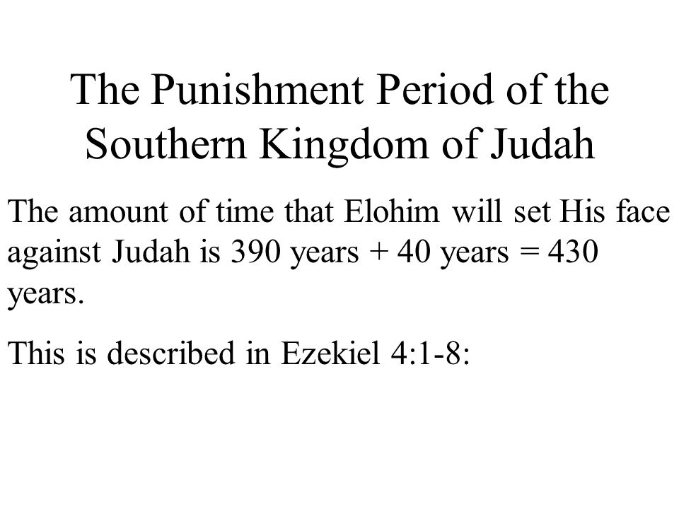 The Punishment Period of the Southern Kingdom of Judah The amount of time that Elohim will set His face against Judah is 390 years + 40 years = 430 ye