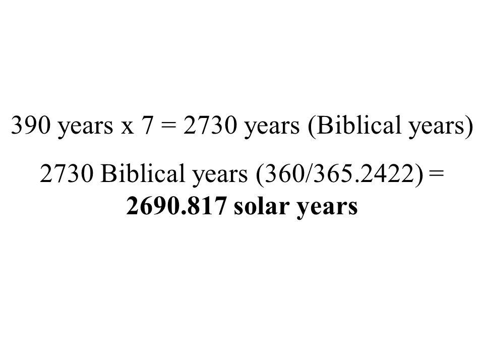 390 years x 7 = 2730 years (Biblical years) 2730 Biblical years (360/365.2422) = 2690.817 solar years