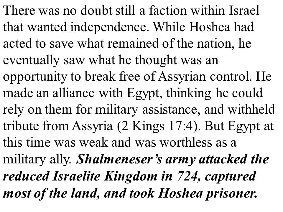 There was no doubt still a faction within Israel that wanted independence. While Hoshea had acted to save what remained of the nation, he eventually s
