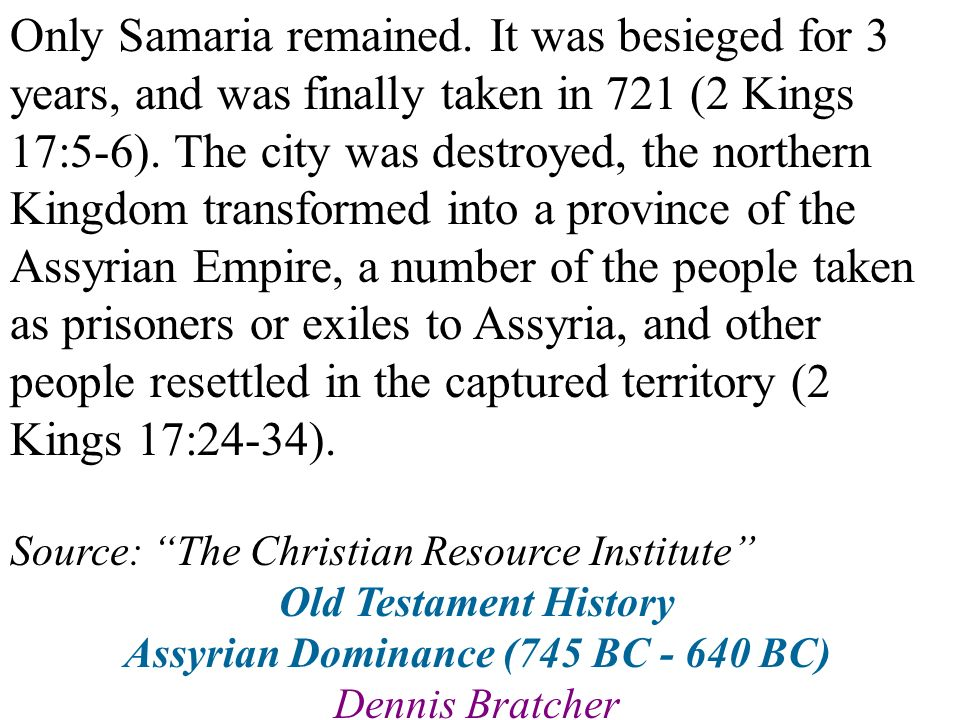Only Samaria remained. It was besieged for 3 years, and was finally taken in 721 (2 Kings 17:5-6). The city was destroyed, the northern Kingdom transf