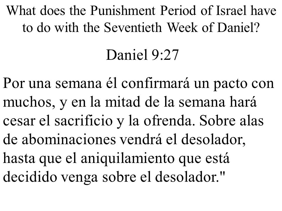 What does the Punishment Period of Israel have to do with the Seventieth Week of Daniel? Daniel 9:27 Por una semana él confirmará un pacto con muchos,