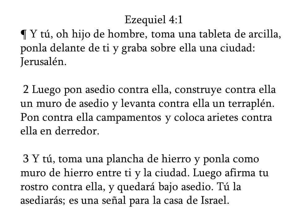 Ezequiel 4:1 ¶ Y tú, oh hijo de hombre, toma una tableta de arcilla, ponla delante de ti y graba sobre ella una ciudad: Jerusalén. 2 Luego pon asedio