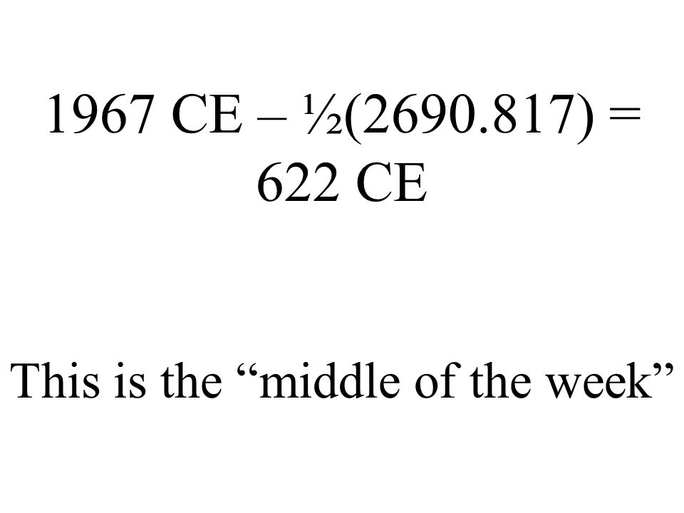 1967 CE – ½(2690.817) = 622 CE This is the middle of the week