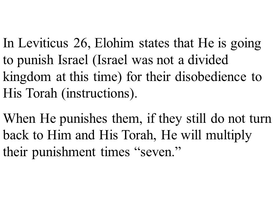 In Leviticus 26, Elohim states that He is going to punish Israel (Israel was not a divided kingdom at this time) for their disobedience to His Torah (