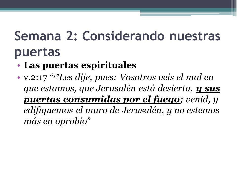 Semana 2: Considerando nuestras puertas Las puertas espirituales v.2:17 17 Les dije, pues: Vosotros veis el mal en que estamos, que Jerusalén está des