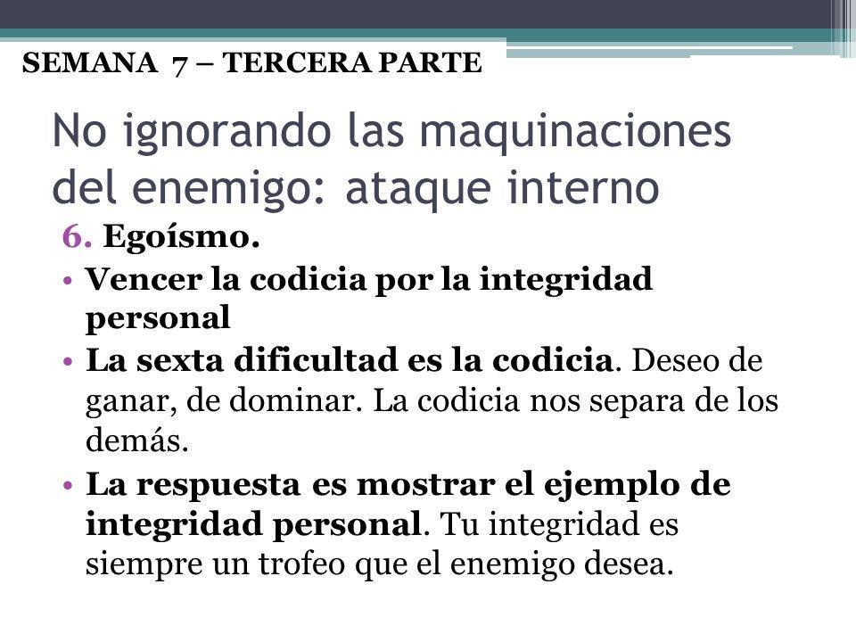 No ignorando las maquinaciones del enemigo: ataque interno 6. Egoísmo. Vencer la codicia por la integridad personal La sexta dificultad es la codicia.
