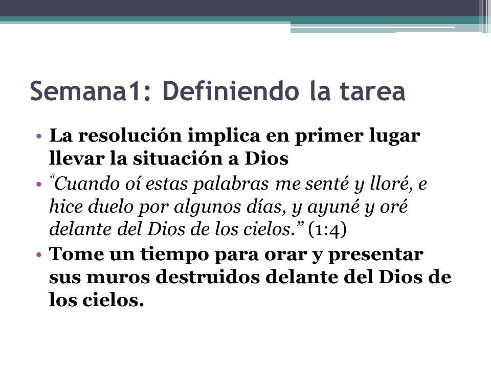 Semana1: Definiendo la tarea La resolución implica en primer lugar llevar la situación a Dios Cuando oí estas palabras me senté y lloré, e hice duelo