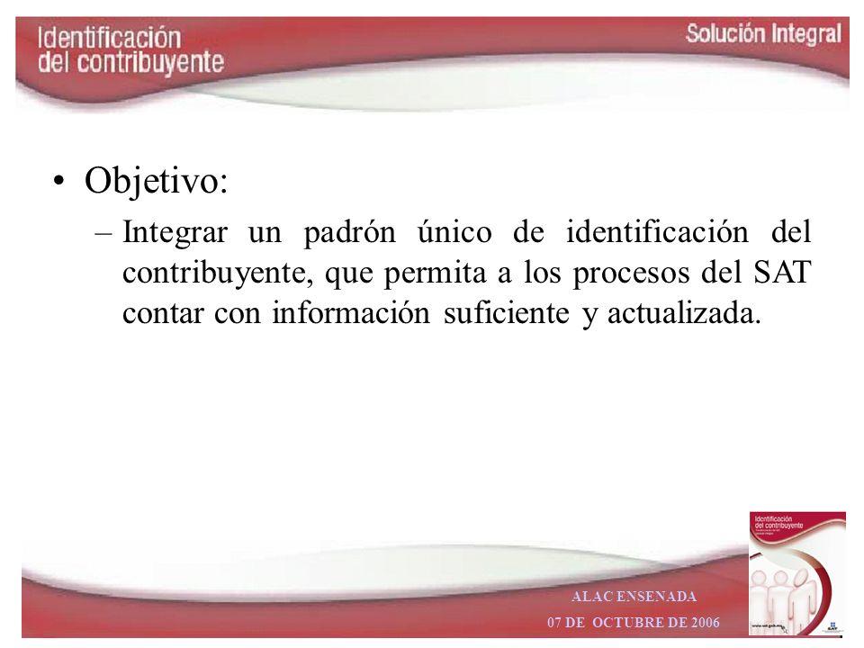 ALAC ENSENADA 07 DE OCTUBRE DE 2006 Objetivo: –Integrar un padrón único de identificación del contribuyente, que permita a los procesos del SAT contar con información suficiente y actualizada.