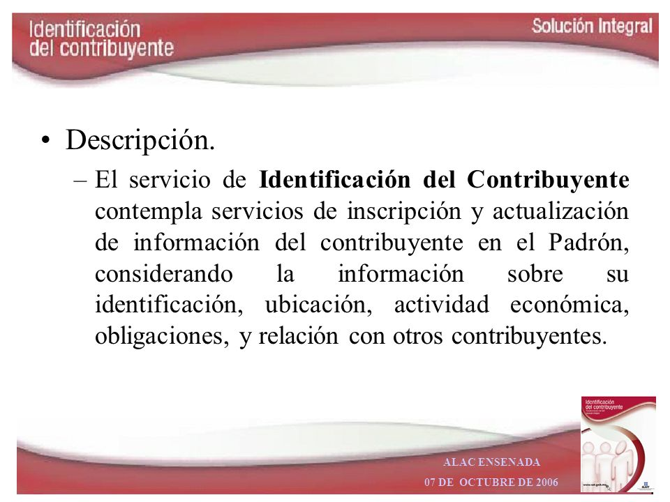 ALAC ENSENADA 07 DE OCTUBRE DE 2006 Objetivo: –Integrar un padrón único de identificación del contribuyente, que permita a los procesos del SAT contar