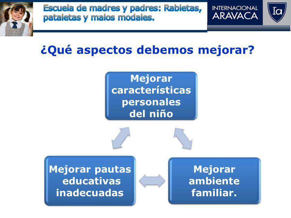 ¿Qué aspectos debemos mejorar? Mejorar características personales del niño Mejorar ambiente familiar. Mejorar pautas educativas inadecuadas