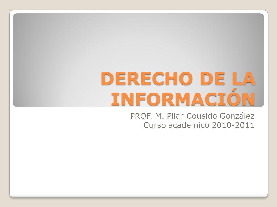 DERECHO DE LA INFORMACIÓN PROF. M. Pilar Cousido González Curso académico 2010-2011