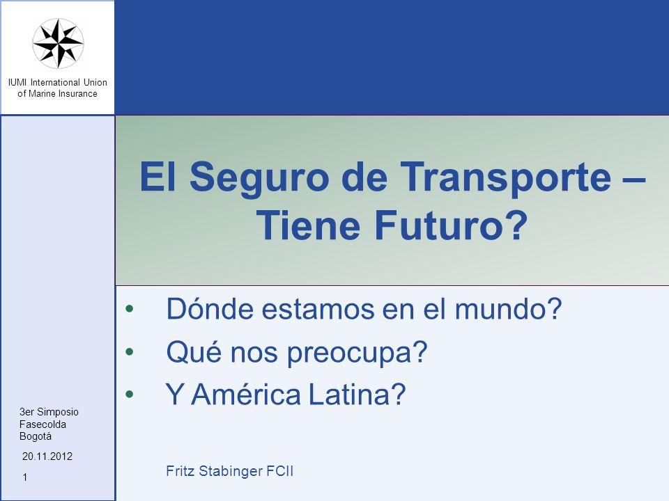 IUMI International Union of Marine Insurance El Seguro de Transporte – Tiene Futuro? Dónde estamos en el mundo? Qué nos preocupa? Y América Latina? Fr