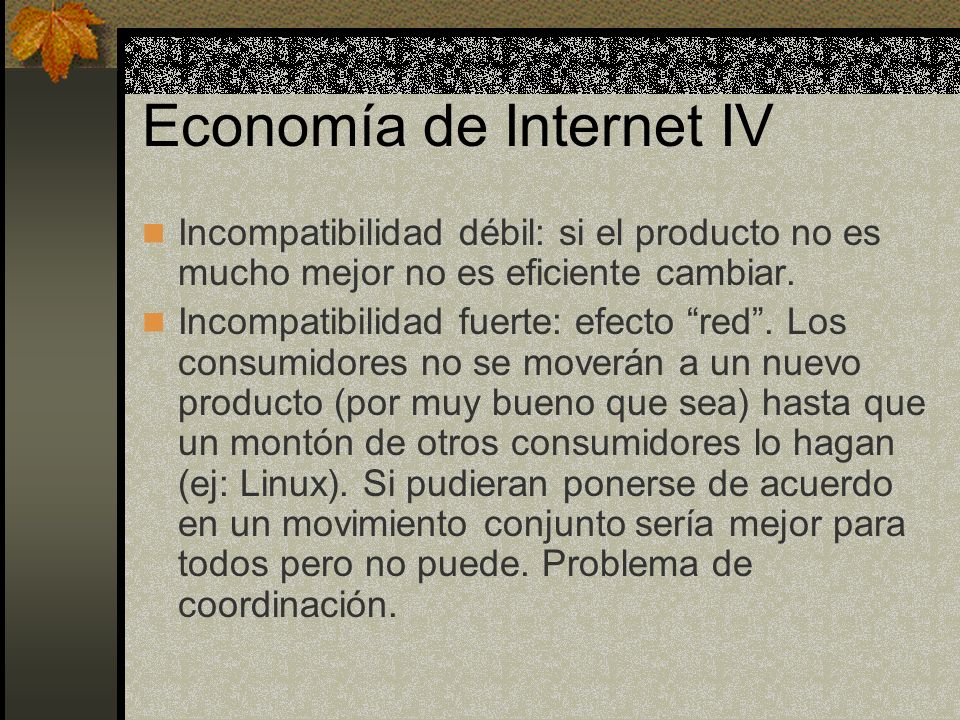 Economía de Internet IV Incompatibilidad débil: si el producto no es mucho mejor no es eficiente cambiar. Incompatibilidad fuerte: efecto red. Los con
