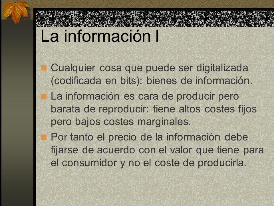 La información I Cualquier cosa que puede ser digitalizada (codificada en bits): bienes de información. La información es cara de producir pero barata