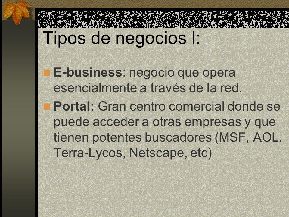 Tipos de negocios I: E-business: negocio que opera esencialmente a través de la red. Portal: Gran centro comercial donde se puede acceder a otras empr