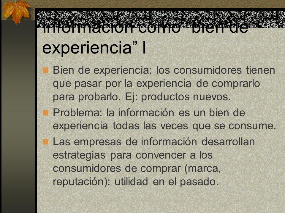 Información como bien de experiencia I Bien de experiencia: los consumidores tienen que pasar por la experiencia de comprarlo para probarlo. Ej: produ