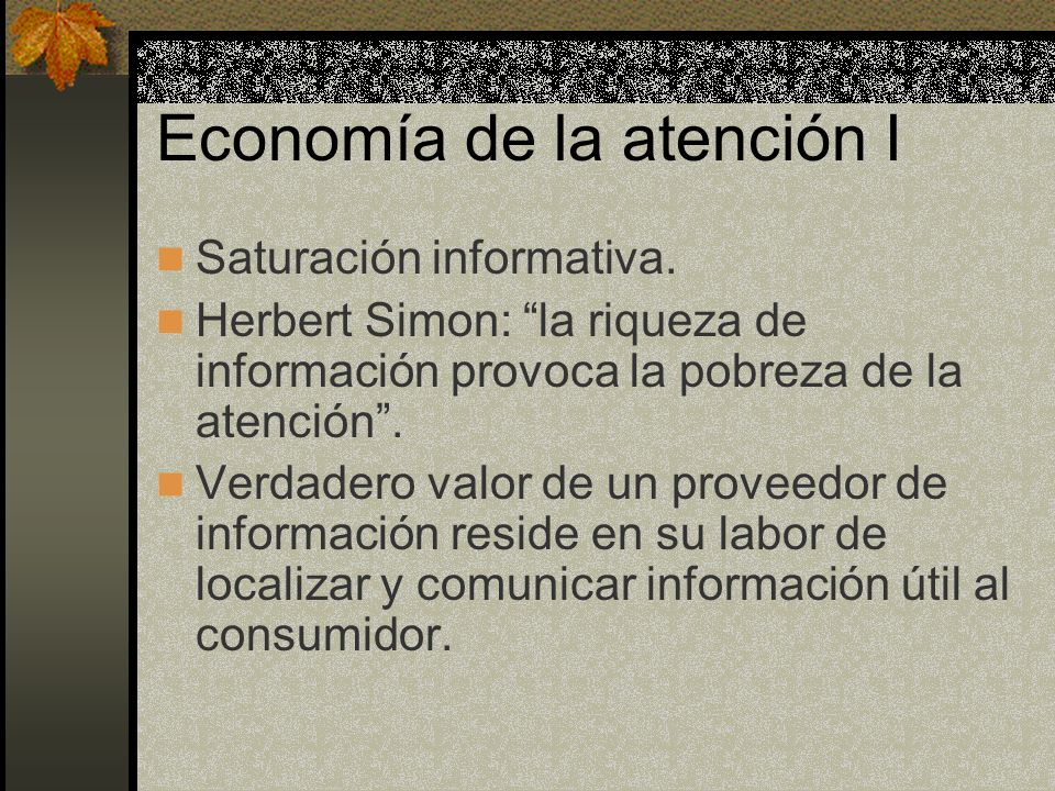 Economía de la atención I Saturación informativa. Herbert Simon: la riqueza de información provoca la pobreza de la atención. Verdadero valor de un pr