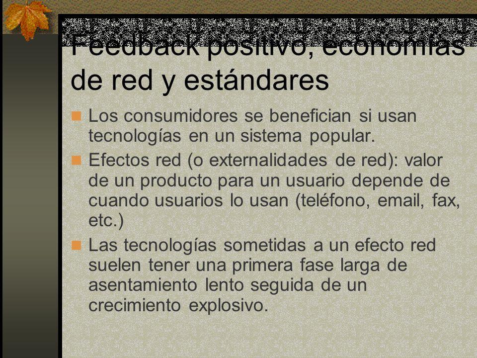 Feedback positivo, economías de red y estándares Los consumidores se benefician si usan tecnologías en un sistema popular. Efectos red (o externalidad