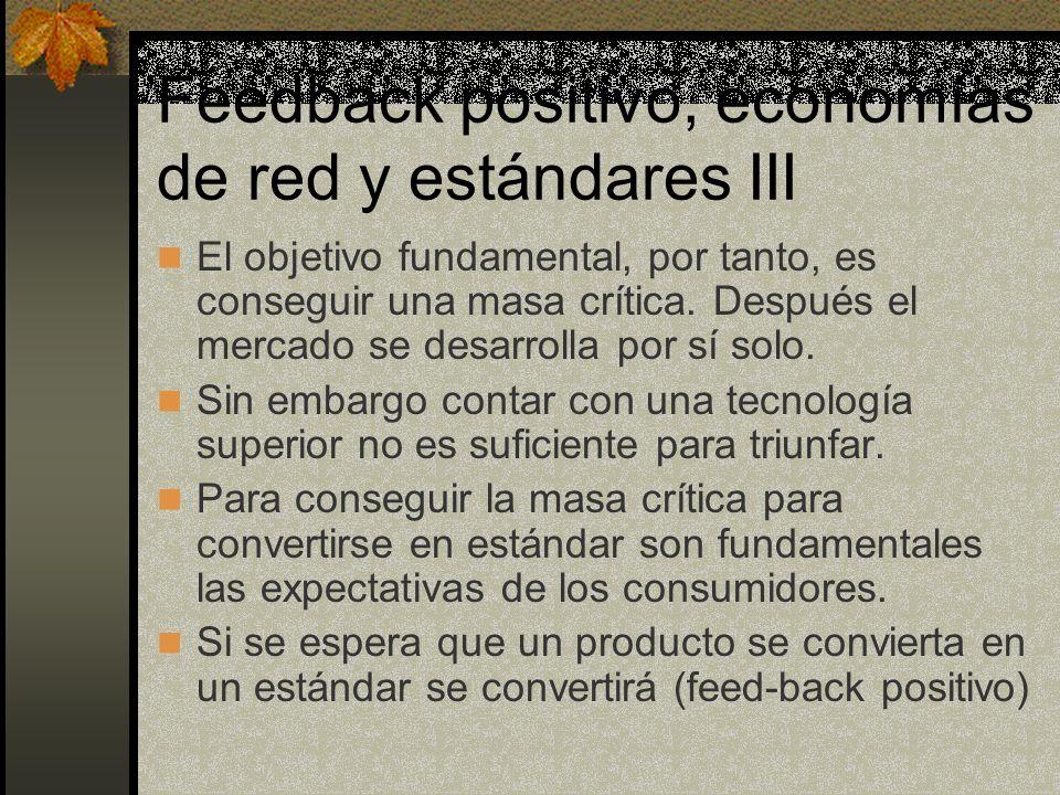 Feedback positivo, economías de red y estándares III El objetivo fundamental, por tanto, es conseguir una masa crítica. Después el mercado se desarrol