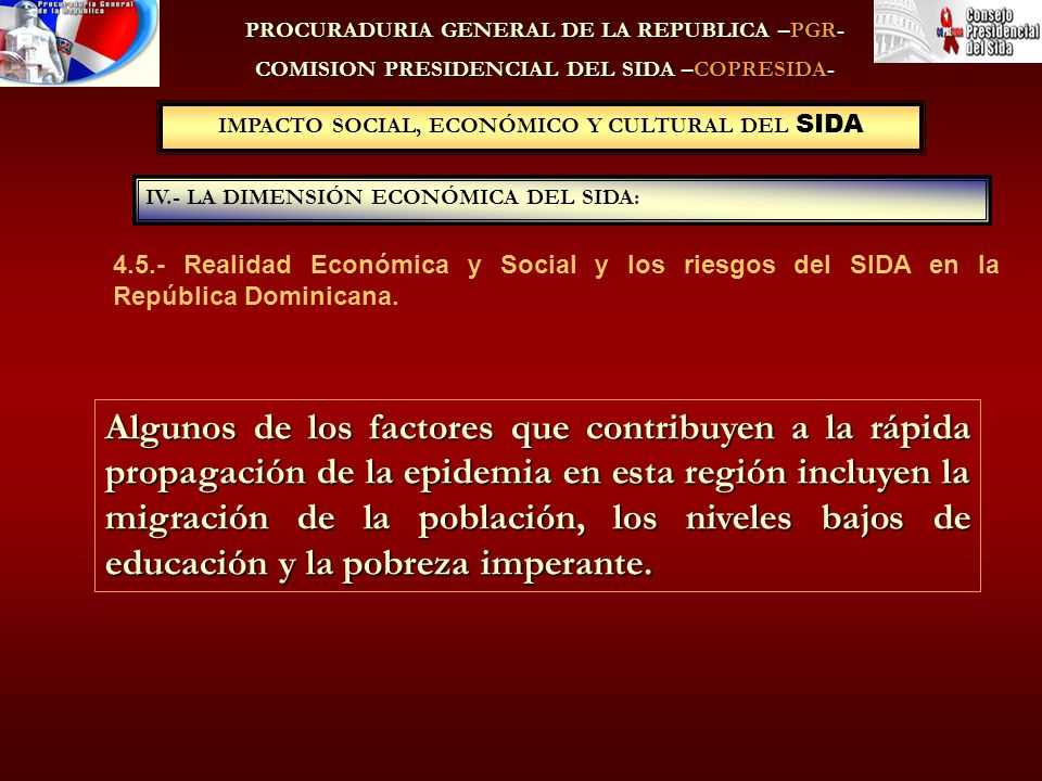 PROCURADURIA GENERAL DE LA REPUBLICA –PGR- COMISION PRESIDENCIAL DEL SIDA –COPRESIDA- IV.- LA DIMENSIÓN ECONÓMICA DEL SIDA: IMPACTO SOCIAL, ECONÓMICO Y CULTURAL DEL SIDA Algunos de los factores que contribuyen a la rápida propagación de la epidemia en esta región incluyen la migración de la población, los niveles bajos de educación y la pobreza imperante.