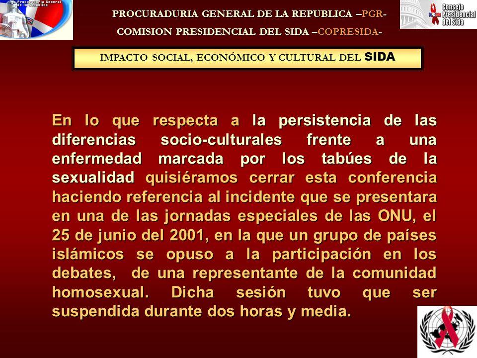 IMPACTO SOCIAL, ECONÓMICO Y CULTURAL DEL SIDA PROCURADURIA GENERAL DE LA REPUBLICA –PGR- COMISION PRESIDENCIAL DEL SIDA –COPRESIDA- En lo que respecta a la persistencia de las diferencias socio-culturales frente a una enfermedad marcada por los tabúes de la sexualidadquisiéramos cerrar esta conferencia haciendo referencia al incidente que se presentara en una de las jornadas especiales de las ONU, el 25 de junio del 2001, en la que un grupo de países islámicos se opuso a la participación en los debates, de una representante de la comunidad homosexual.