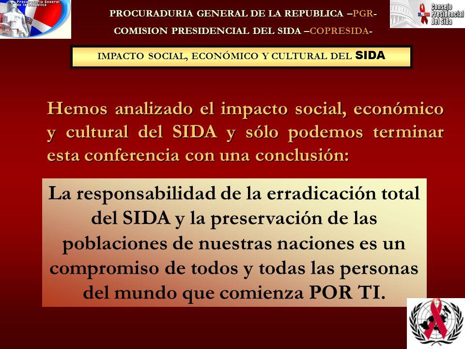 IMPACTO SOCIAL, ECONÓMICO Y CULTURAL DEL SIDA PROCURADURIA GENERAL DE LA REPUBLICA –PGR- COMISION PRESIDENCIAL DEL SIDA –COPRESIDA- Hemos analizado el impacto social, económico y cultural del SIDA y sólo podemos terminar esta conferencia con una conclusión: La responsabilidad de la erradicación total del SIDA y la preservación de las poblaciones de nuestras naciones es un compromiso de todos y todas las personas del mundo que comienza POR TI.